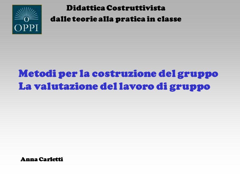 Metodi per la costruzione del gruppo La valutazione del lavoro di gruppo Didattica Costruttivista dalle teorie alla pratica in classe Anna Carletti