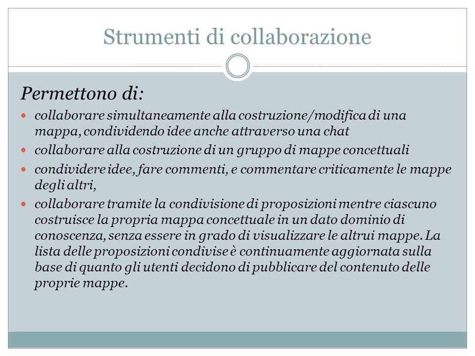 Strumenti di collaborazione Permettono di: collaborare simultaneamente alla costruzione/modifica di una mappa, condividendo idee anche attraverso una