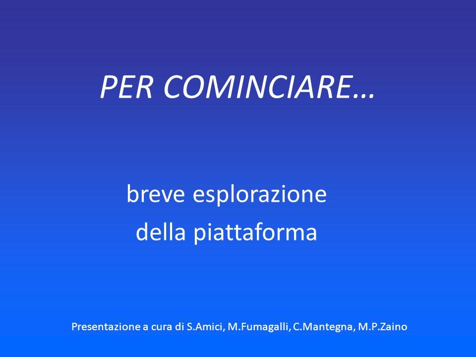 PER COMINCIARE… Presentazione a cura di S.Amici, M.Fumagalli, C.Mantegna, M.P.Zaino breve esplorazione della piattaforma
