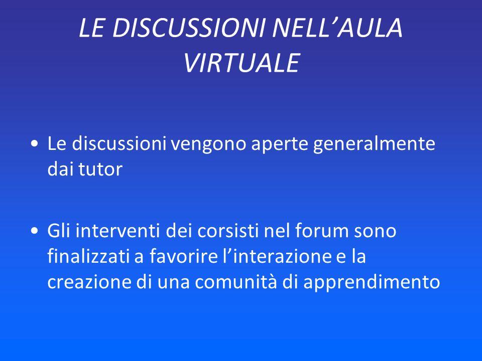 LE DISCUSSIONI NELLAULA VIRTUALE Le discussioni vengono aperte generalmente dai tutor Gli interventi dei corsisti nel forum sono finalizzati a favorire linterazione e la creazione di una comunità di apprendimento