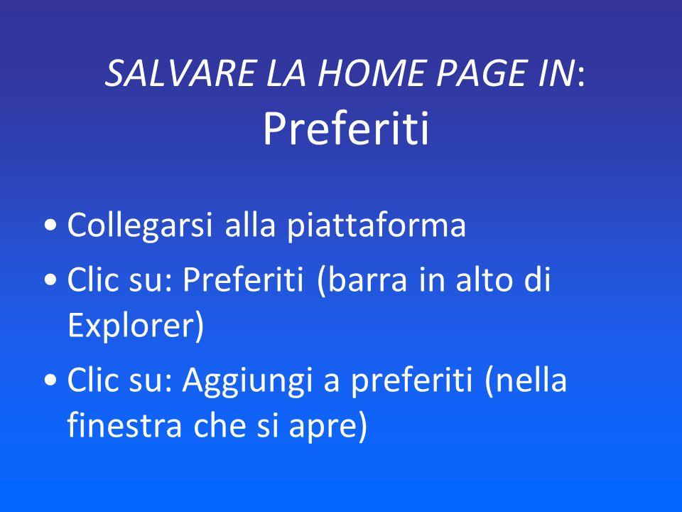SALVARE LA HOME PAGE IN: Preferiti Collegarsi alla piattaforma Clic su: Preferiti (barra in alto di Explorer) Clic su: Aggiungi a preferiti (nella finestra che si apre)