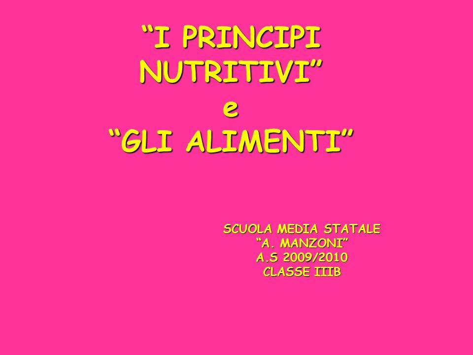 I PRINCIPI NUTRITIVI e GLI ALIMENTI SCUOLA MEDIA STATALE A. MANZONI A.S 2009/2010 CLASSE IIIB