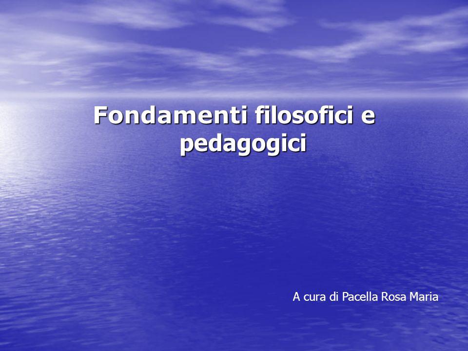 Fondamenti filosofici e pedagogici A cura di Pacella Rosa Maria