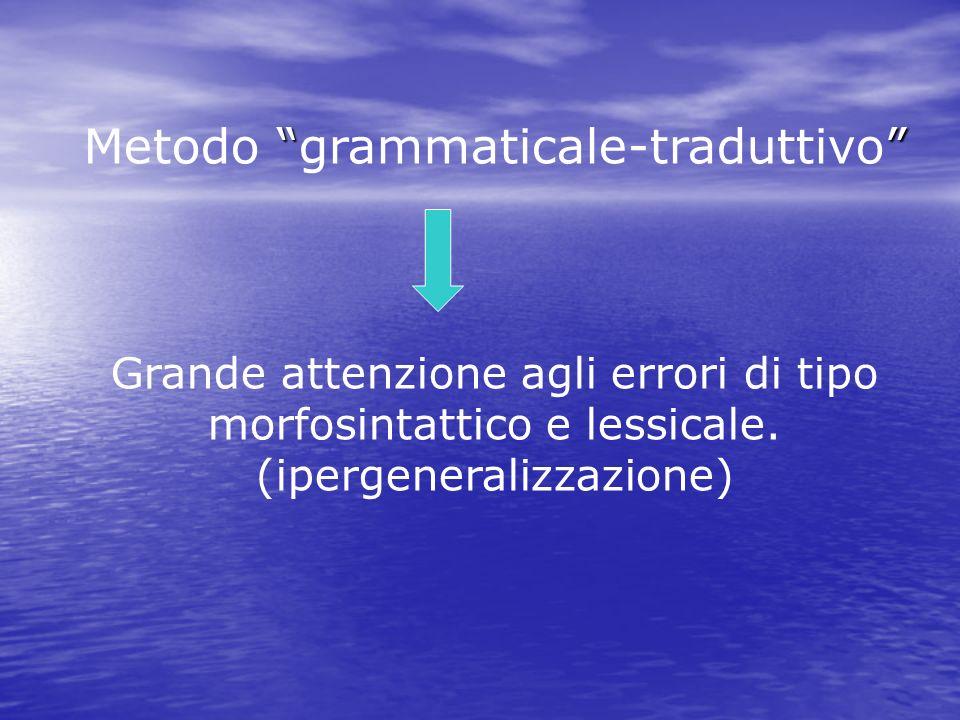 Metodo grammaticale-traduttivo Grande attenzione agli errori di tipo morfosintattico e lessicale. (ipergeneralizzazione)