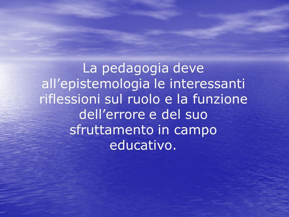 La pedagogia deve allepistemologia le interessanti riflessioni sul ruolo e la funzione dellerrore e del suo sfruttamento in campo educativo.