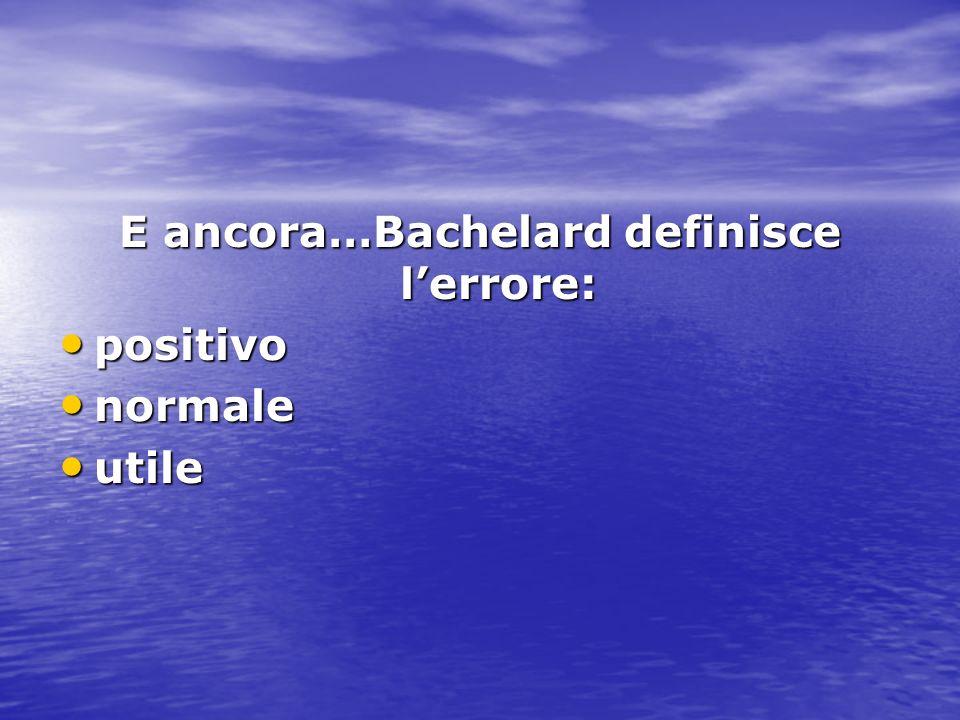 E ancora…Bachelard definisce lerrore: positivo positivo normale normale utile utile