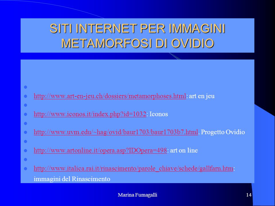 Marina Fumagalli14 SITI INTERNET PER IMMAGINI METAMORFOSI DI OVIDIO http://www.art-en-jeu.ch/dossiers/metamorphoses.html: art en jeu http://www.art-en