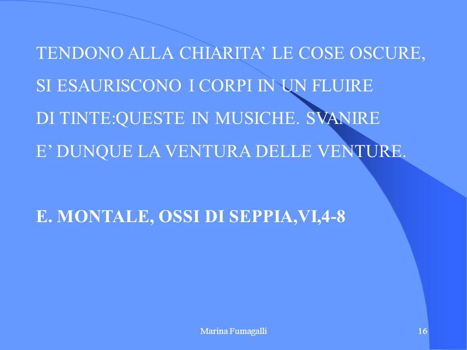 Marina Fumagalli16 TENDONO ALLA CHIARITA LE COSE OSCURE, SI ESAURISCONO I CORPI IN UN FLUIRE DI TINTE:QUESTE IN MUSICHE. SVANIRE E DUNQUE LA VENTURA D