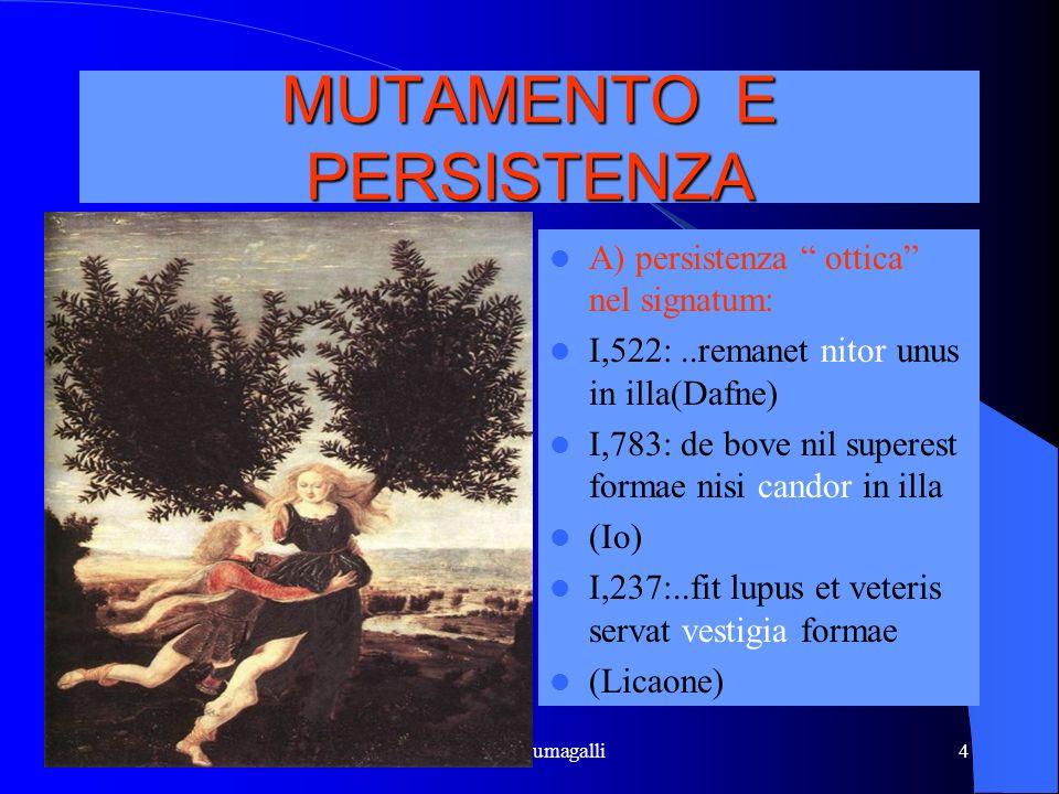 Marina Fumagalli4 MUTAMENTO E PERSISTENZA A) persistenza ottica nel signatum: I,522:..remanet nitor unus in illa(Dafne) I,783: de bove nil superest fo