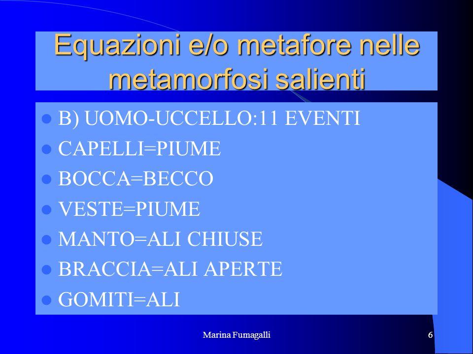 Marina Fumagalli6 Equazioni e/o metafore nelle metamorfosi salienti B) UOMO-UCCELLO:11 EVENTI CAPELLI=PIUME BOCCA=BECCO VESTE=PIUME MANTO=ALI CHIUSE B