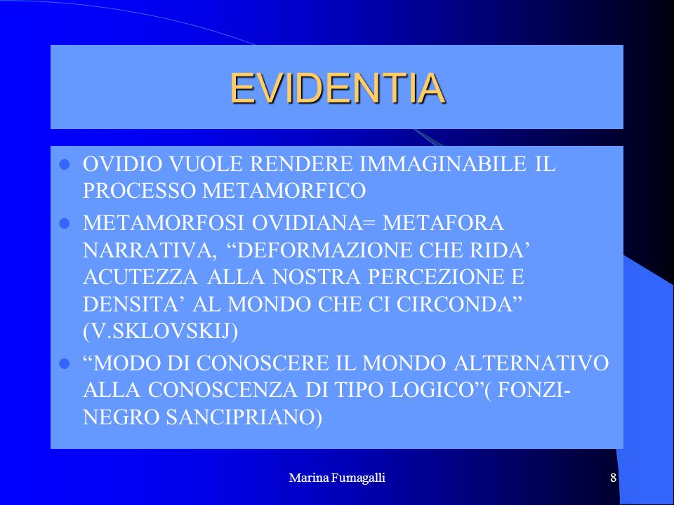 Marina Fumagalli8 EVIDENTIA OVIDIO VUOLE RENDERE IMMAGINABILE IL PROCESSO METAMORFICO METAMORFOSI OVIDIANA= METAFORA NARRATIVA, DEFORMAZIONE CHE RIDA