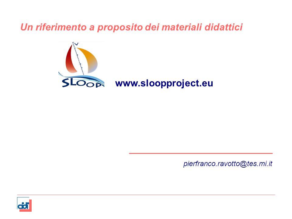 pierfranco.ravotto@tes.mi.it Un riferimento a proposito dei materiali didattici www.sloopproject.eu