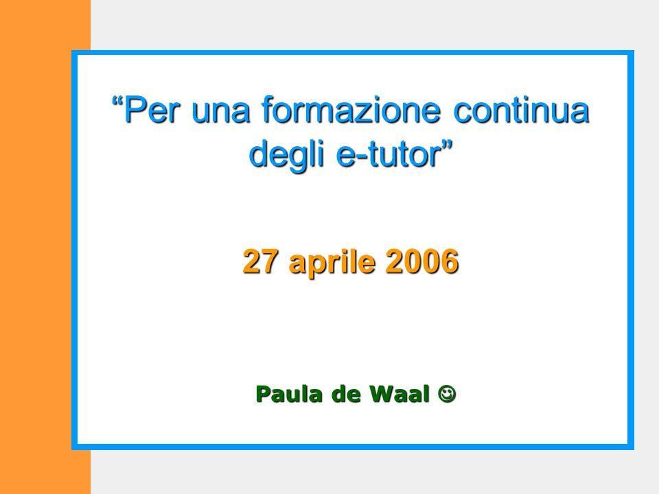 Paula de Waal Paula de Waal Per una formazione continua degli e-tutor 27 aprile 2006