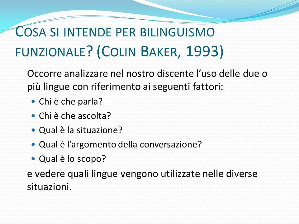 C OSA SI INTENDE PER BILINGUISMO FUNZIONALE ? (C OLIN B AKER, 1993) Occorre analizzare nel nostro discente luso delle due o più lingue con riferimento