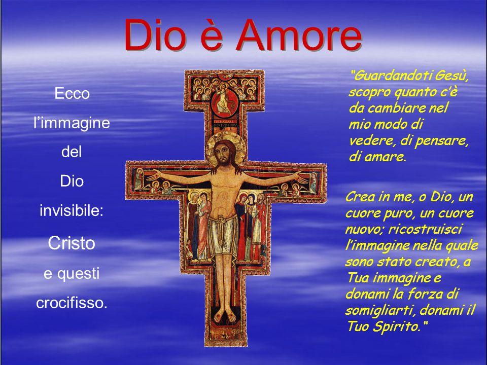Dio è Amore Ecco limmagine del Dio invisibile: Cristo e questi crocifisso.