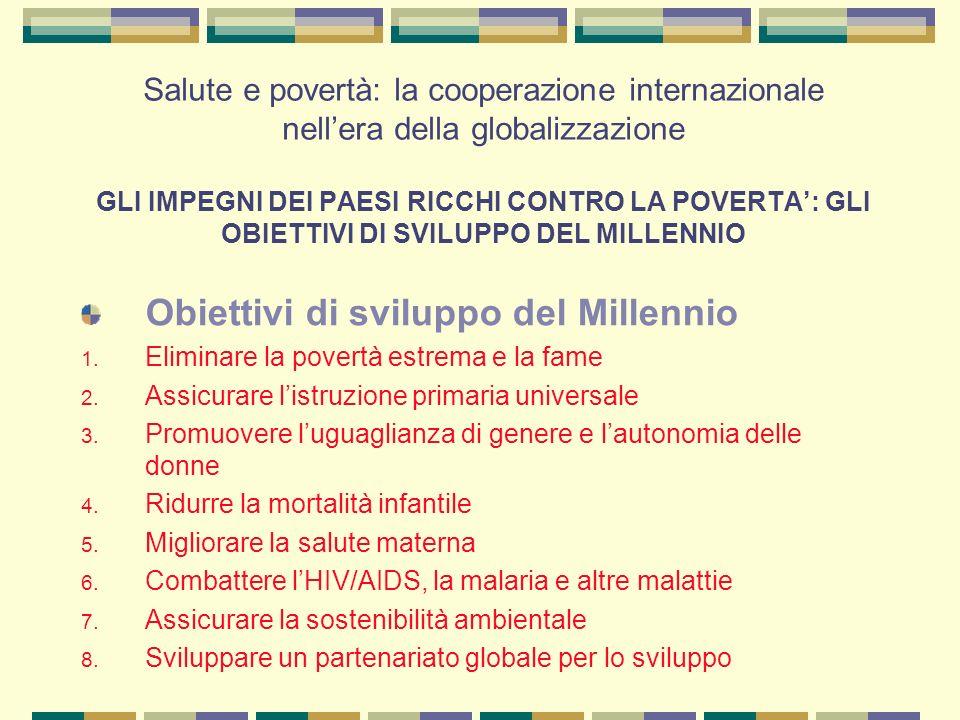 Salute e povertà: la cooperazione internazionale nellera della globalizzazione GLI IMPEGNI DEI PAESI RICCHI CONTRO LA POVERTA: GLI OBIETTIVI DI SVILUPPO DEL MILLENNIO Obiettivi di sviluppo del Millennio 1.