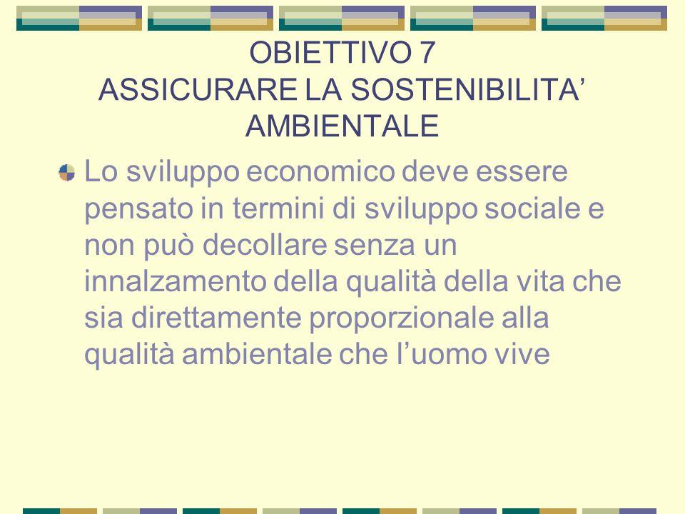 OBIETTIVO 7 ASSICURARE LA SOSTENIBILITA AMBIENTALE Lo sviluppo economico deve essere pensato in termini di sviluppo sociale e non può decollare senza un innalzamento della qualità della vita che sia direttamente proporzionale alla qualità ambientale che luomo vive