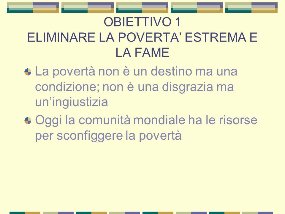OBIETTIVO 1 ELIMINARE LA POVERTA ESTREMA E LA FAME La povertà non è un destino ma una condizione; non è una disgrazia ma uningiustizia Oggi la comunità mondiale ha le risorse per sconfiggere la povertà