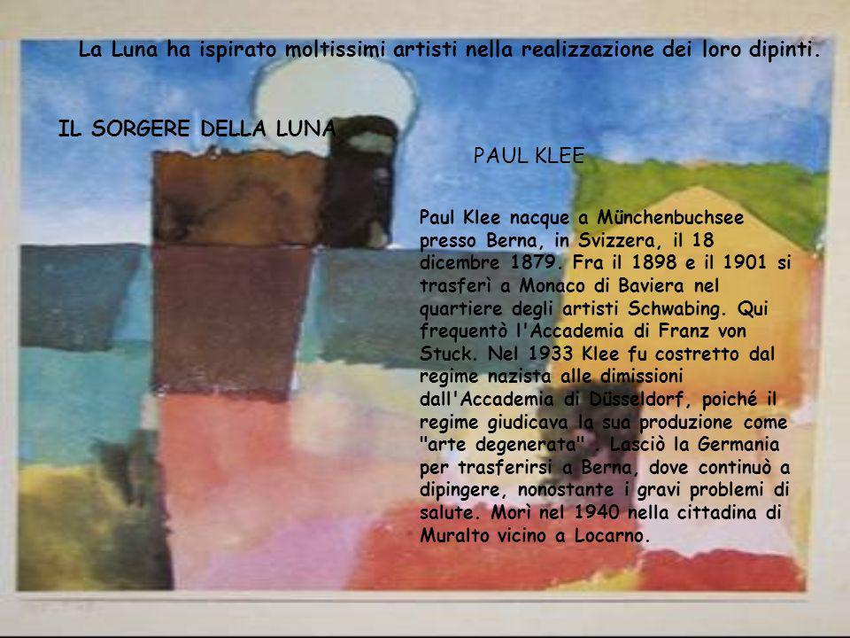 La Luna ha ispirato moltissimi artisti nella realizzazione dei loro dipinti. IL SORGERE DELLA LUNA Paul Klee nacque a Münchenbuchsee presso Berna, in
