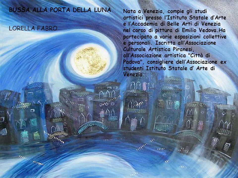 BUSSA ALLA PORTA DELLA LUNA LORELLA FABRO Nata a Venezia, compie gli studi artistici presso lIstituto Statale dArte e lAccademia di Belle Arti di Vene