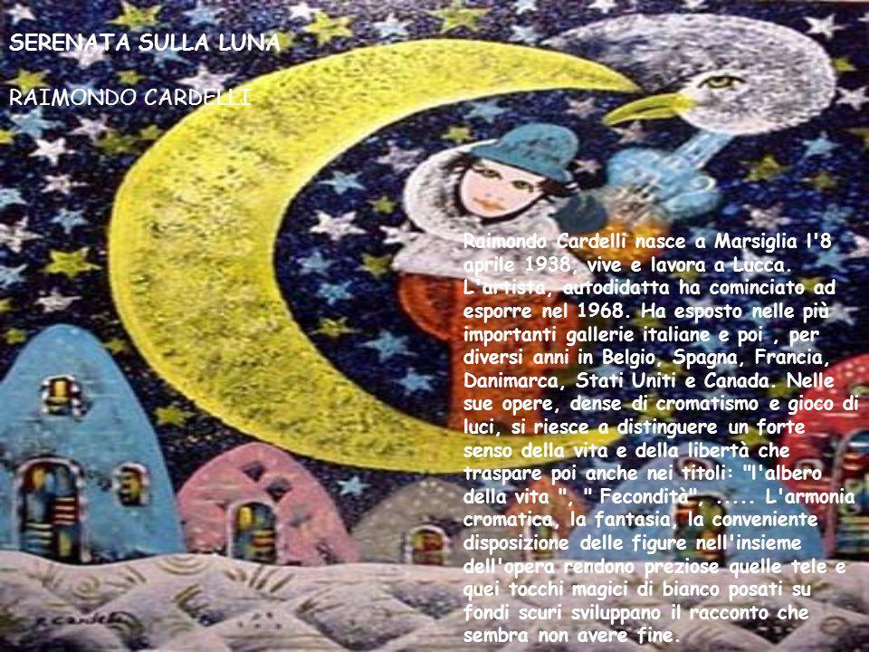 SERENATA SULLA LUNA RAIMONDO CARDELLI Raimondo Cardelli nasce a Marsiglia l'8 aprile 1938, vive e lavora a Lucca. L'artista, autodidatta ha cominciato