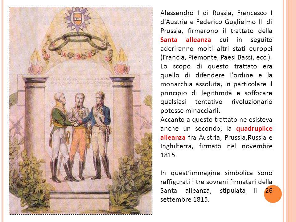 Alessandro I di Russia, Francesco I d Austria e Federico Guglielmo III di Prussia, firmarono il trattato della Santa alleanza cui in seguito aderiranno molti altri stati europei (Francia, Piemonte, Paesi Bassi, ecc.).