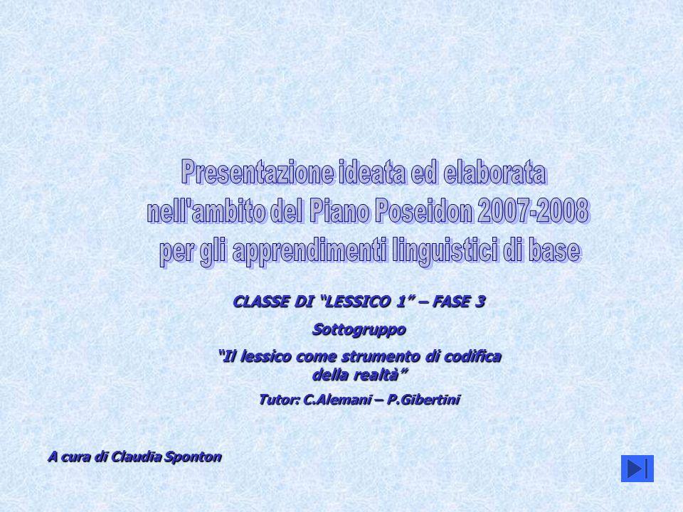 A cura di Claudia Sponton CLASSE DI LESSICO 1 – FASE 3 Sottogruppo Il lessico come strumento di codifica della realtà Tutor: C.Alemani – P.Gibertini