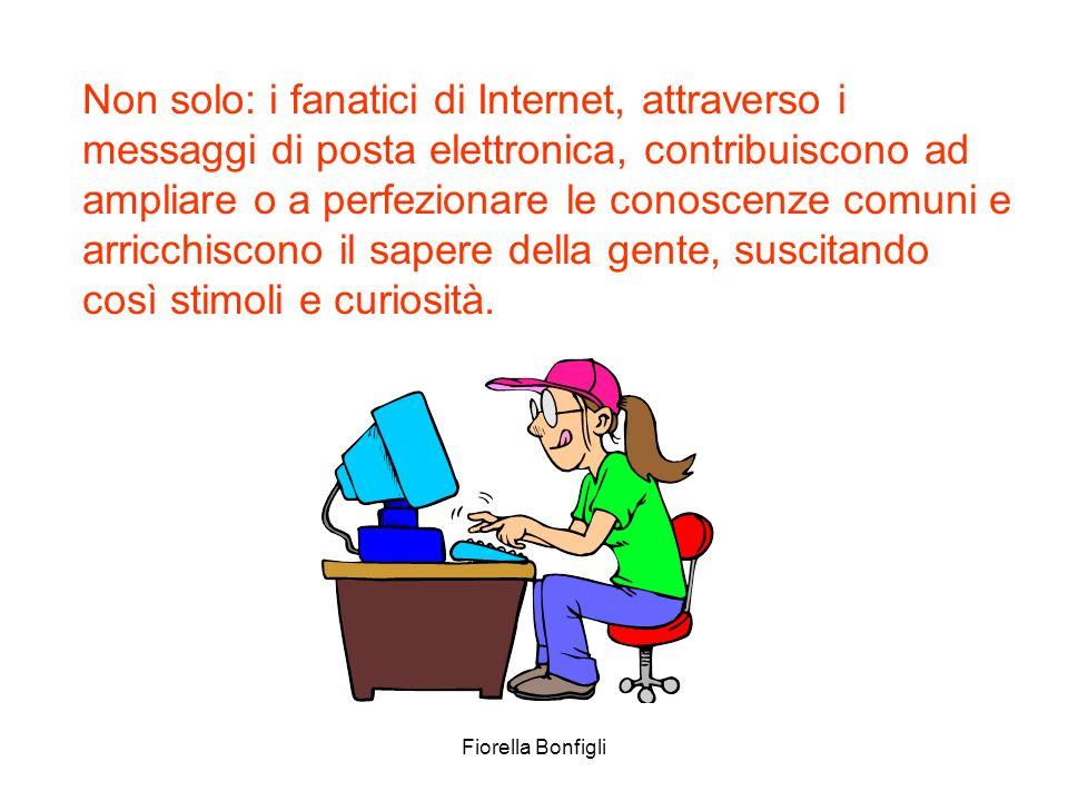 Fiorella Bonfigli Non solo: i fanatici di Internet, attraverso i messaggi di posta elettronica, contribuiscono ad ampliare o a perfezionare le conosce