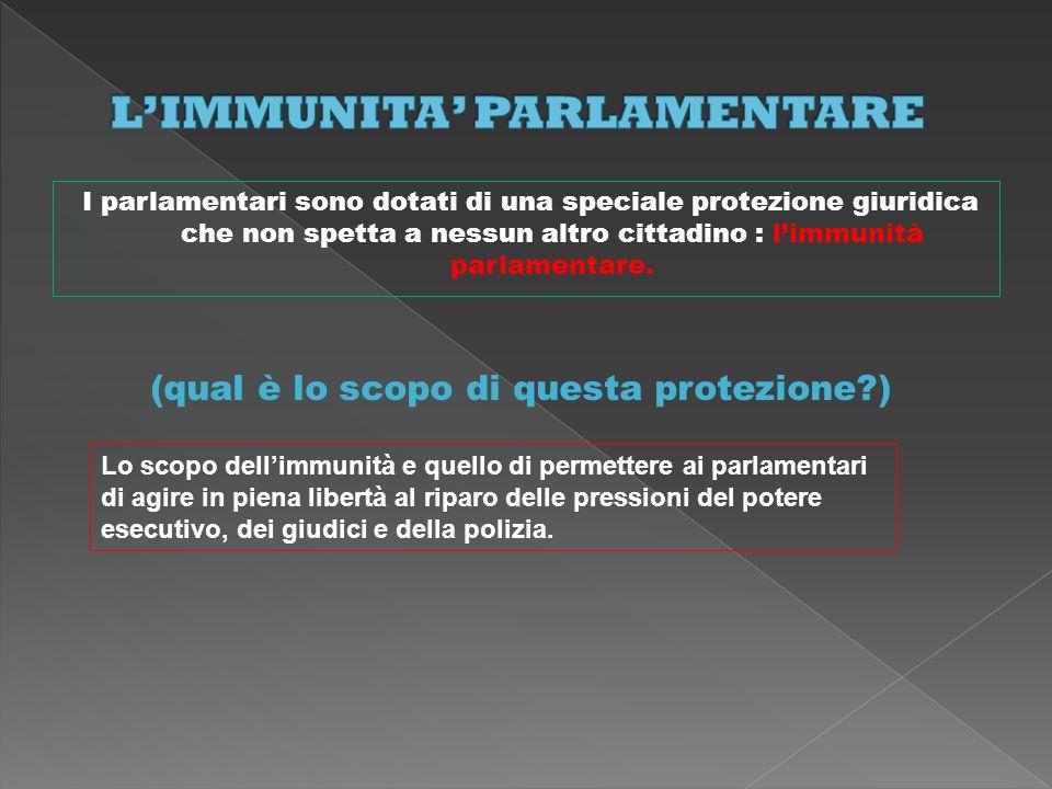 I parlamentari sono dotati di una speciale protezione giuridica che non spetta a nessun altro cittadino : limmunità parlamentare. (qual è lo scopo di