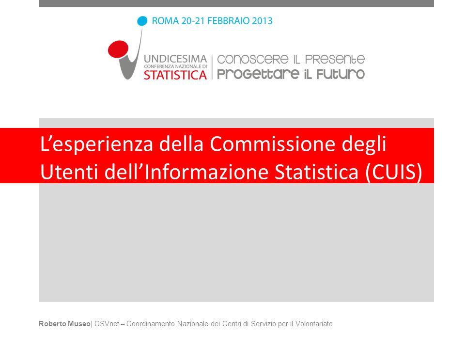 Lesperienza della Commissione degli Utenti dellInformazione Statistica (CUIS) Roberto Museo| CSVnet – Coordinamento Nazionale dei Centri di Servizio p