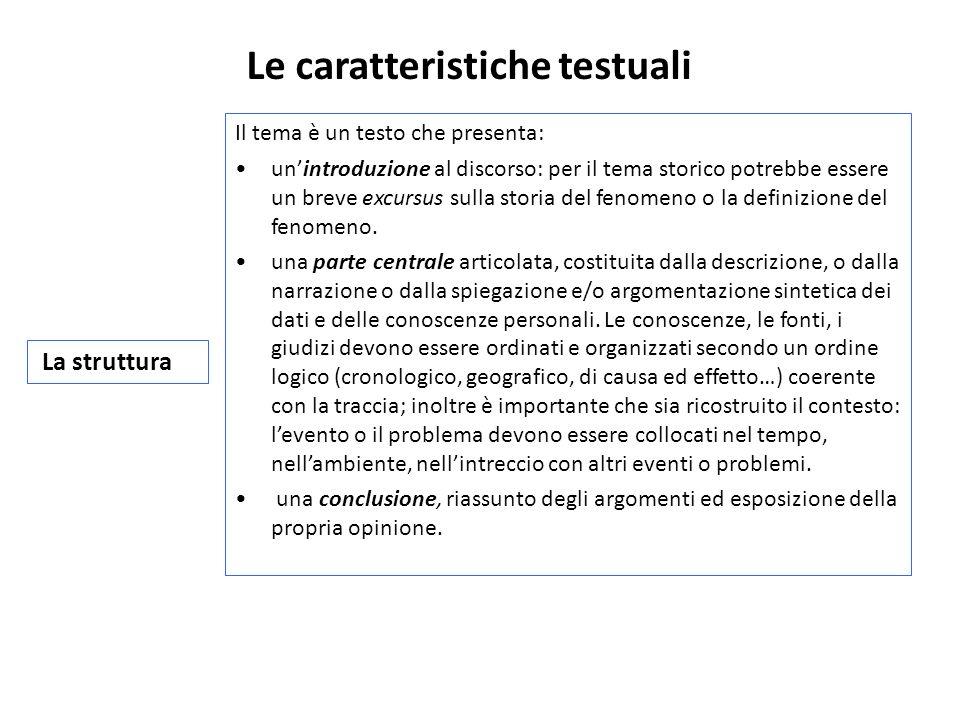 Le caratteristiche testuali La struttura Il tema è un testo che presenta: unintroduzione al discorso: per il tema storico potrebbe essere un breve excursus sulla storia del fenomeno o la definizione del fenomeno.
