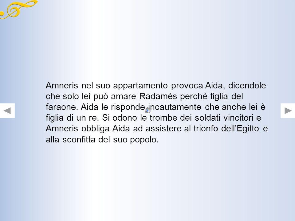 Amneris nel suo appartamento provoca Aida, dicendole che solo lei può amare Radamès perché figlia del faraone.