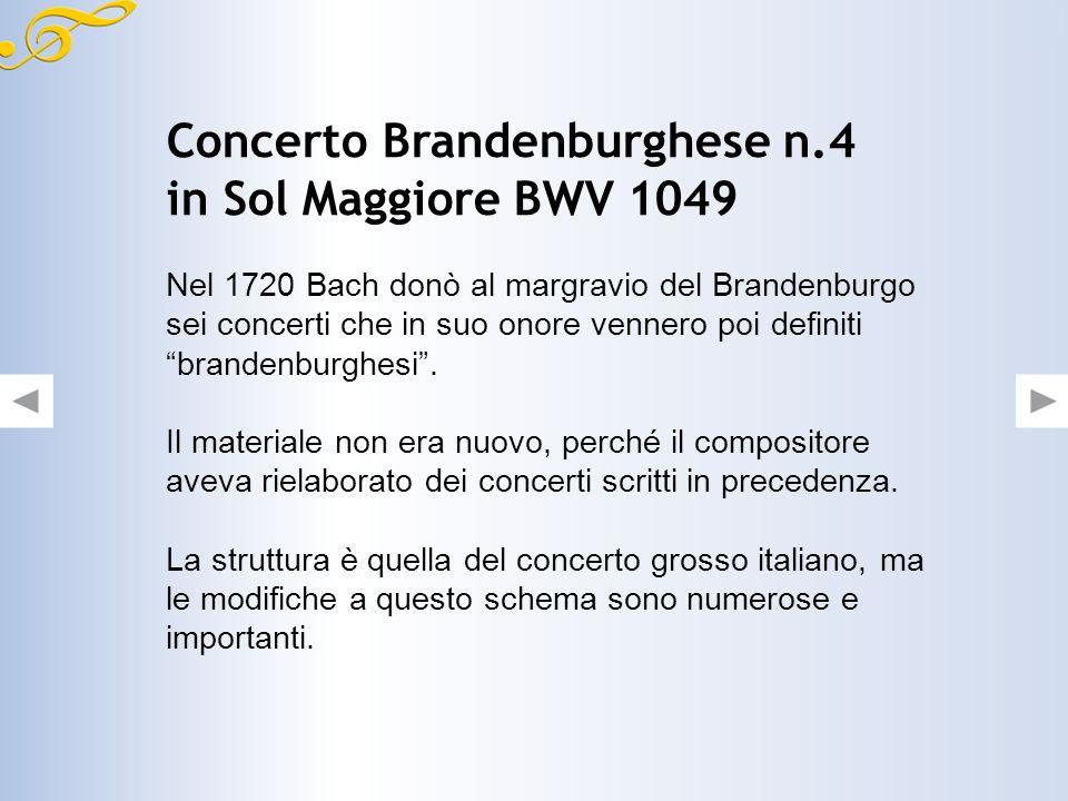 Concerto Brandenburghese n.4 in Sol Maggiore BWV 1049 Nel 1720 Bach donò al margravio del Brandenburgo sei concerti che in suo onore vennero poi definiti brandenburghesi.