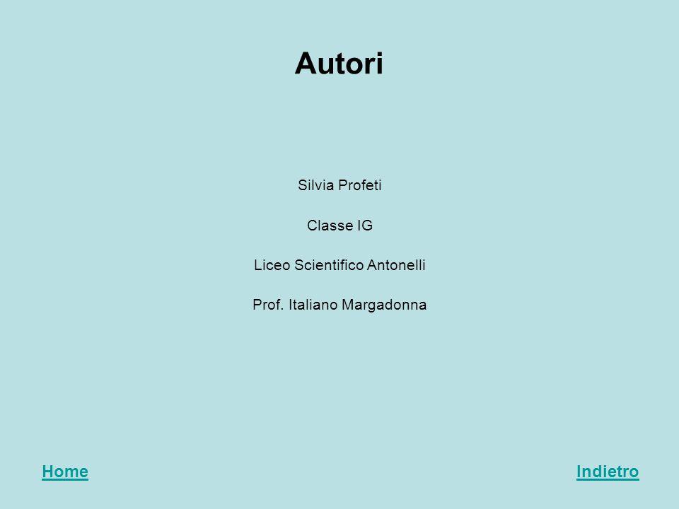 Autori Silvia Profeti Classe IG Liceo Scientifico Antonelli Prof. Italiano Margadonna HomeIndietro