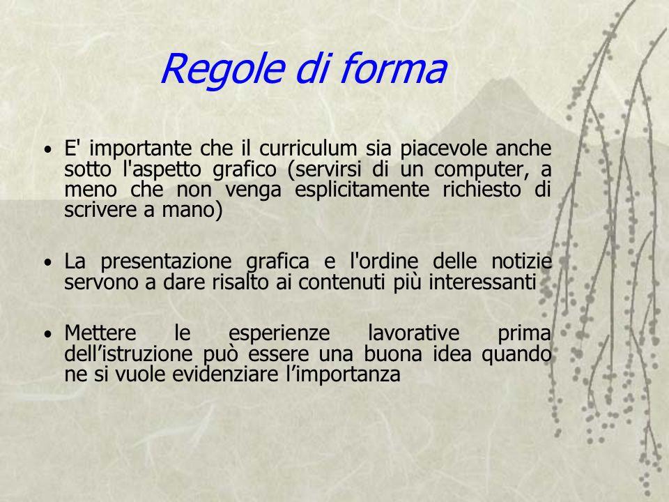 Regole di forma E' importante che il curriculum sia piacevole anche sotto l'aspetto grafico (servirsi di un computer, a meno che non venga esplicitame