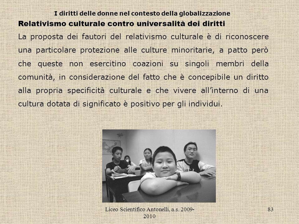 Liceo Scientifico Antonelli, a.s. 2009- 2010 83 I diritti delle donne nel contesto della globalizzazione Relativismo culturale contro universalità dei