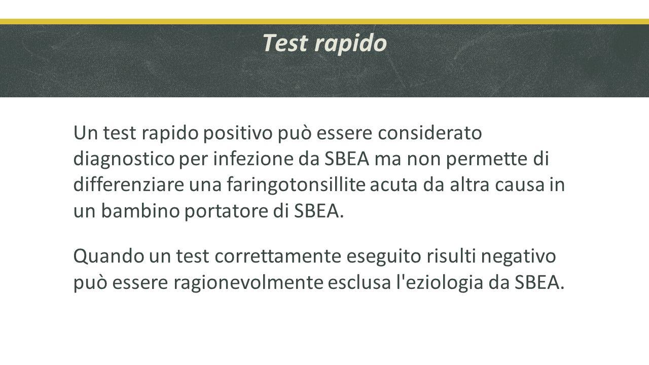 Test rapido Un test rapido positivo può essere considerato diagnostico per infezione da SBEA ma non permette di differenziare una faringotonsillite acuta da altra causa in un bambino portatore di SBEA.