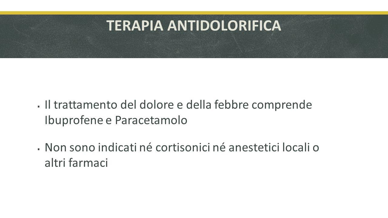 TERAPIA ANTIDOLORIFICA Il trattamento del dolore e della febbre comprende Ibuprofene e Paracetamolo Non sono indicati né cortisonici né anestetici locali o altri farmaci