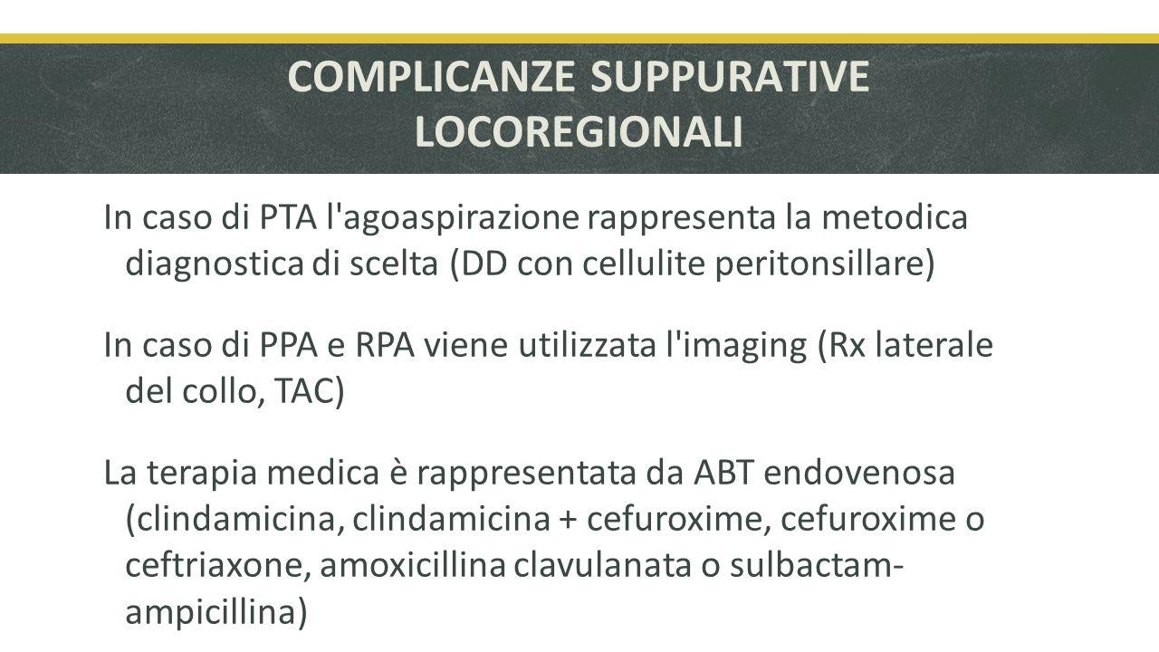 COMPLICANZE SUPPURATIVE LOCOREGIONALI In caso di PTA l agoaspirazione rappresenta la metodica diagnostica di scelta (DD con cellulite peritonsillare) In caso di PPA e RPA viene utilizzata l imaging (Rx laterale del collo, TAC) La terapia medica è rappresentata da ABT endovenosa (clindamicina, clindamicina + cefuroxime, cefuroxime o ceftriaxone, amoxicillina clavulanata o sulbactam- ampicillina)