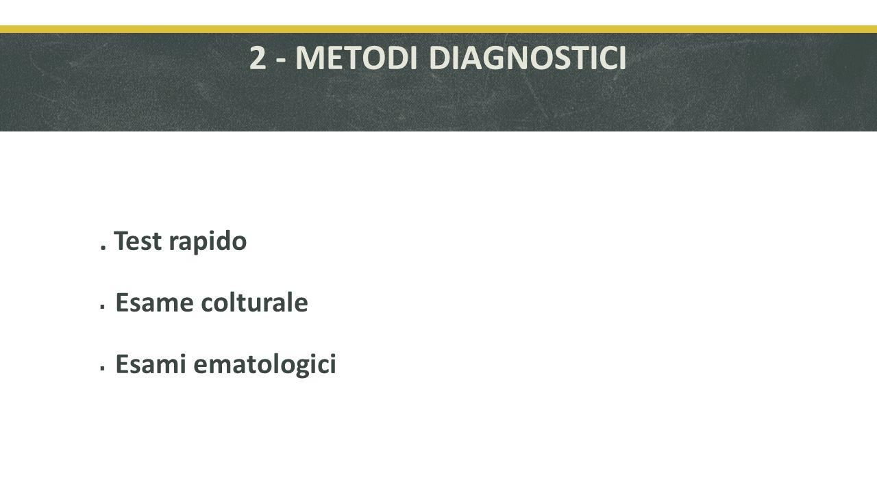 2 - METODI DIAGNOSTICI. Test rapido Esame colturale Esami ematologici