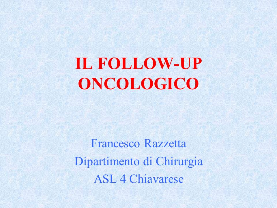 IL FOLLOW-UP ONCOLOGICO Francesco Razzetta Dipartimento di Chirurgia ASL 4 Chiavarese