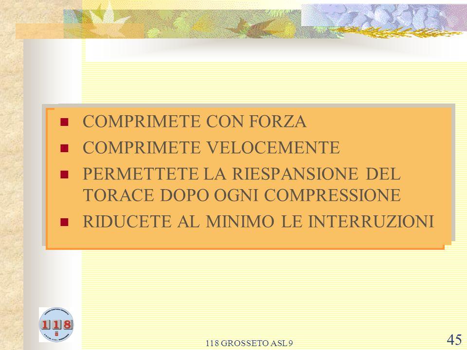 118 GROSSETO ASL 9 45 COMPRIMETE CON FORZA COMPRIMETE VELOCEMENTE PERMETTETE LA RIESPANSIONE DEL TORACE DOPO OGNI COMPRESSIONE RIDUCETE AL MINIMO LE INTERRUZIONI COMPRIMETE CON FORZA COMPRIMETE VELOCEMENTE PERMETTETE LA RIESPANSIONE DEL TORACE DOPO OGNI COMPRESSIONE RIDUCETE AL MINIMO LE INTERRUZIONI