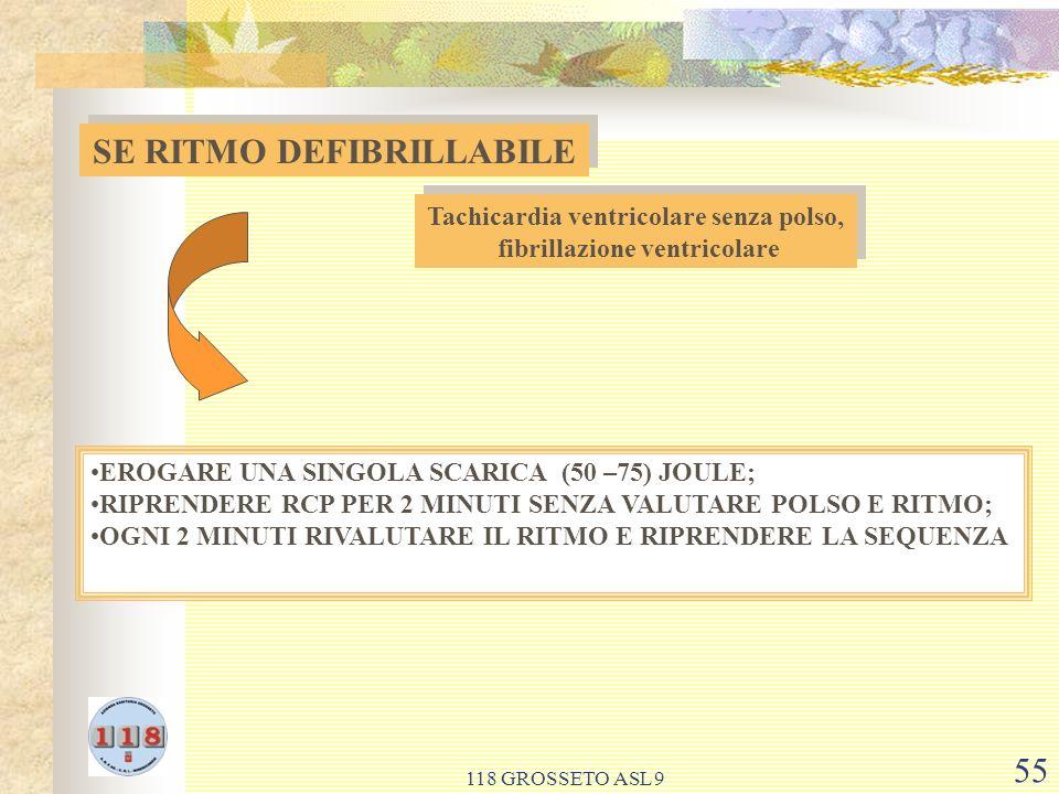 118 GROSSETO ASL 9 55 SE RITMO DEFIBRILLABILE Tachicardia ventricolare senza polso, fibrillazione ventricolare Tachicardia ventricolare senza polso, fibrillazione ventricolare EROGARE UNA SINGOLA SCARICA (50 –75) JOULE; RIPRENDERE RCP PER 2 MINUTI SENZA VALUTARE POLSO E RITMO; OGNI 2 MINUTI RIVALUTARE IL RITMO E RIPRENDERE LA SEQUENZA