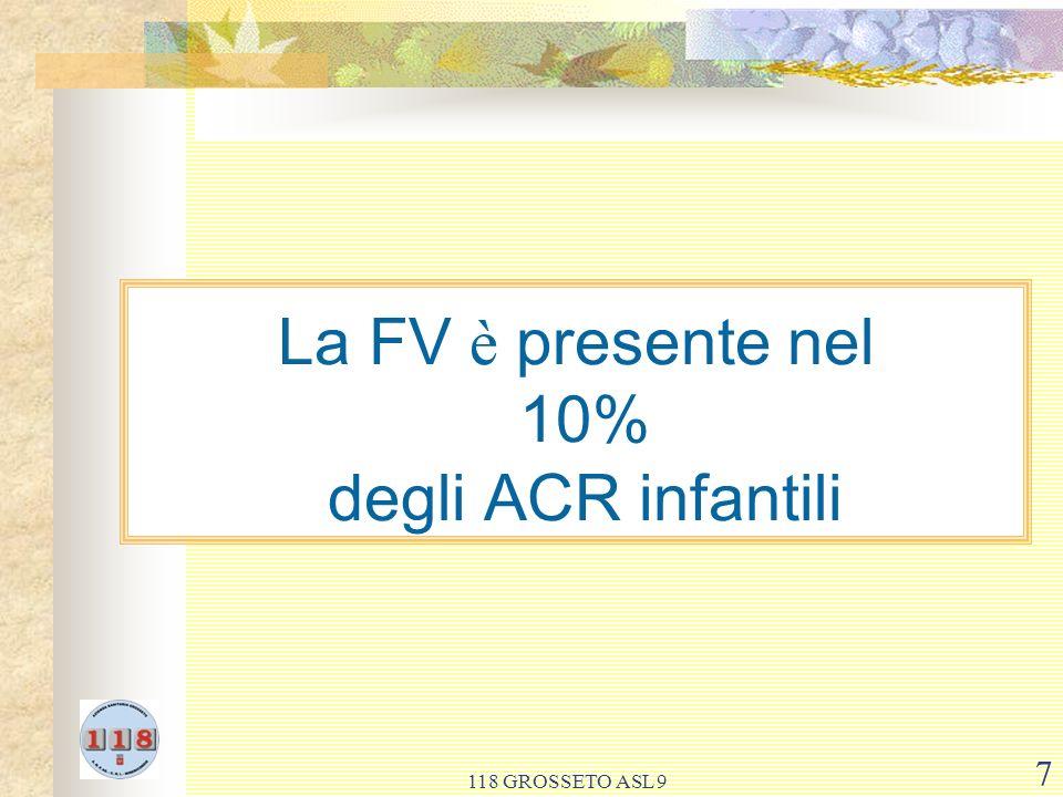 118 GROSSETO ASL 9 7 La FV è presente nel 10% degli ACR infantili