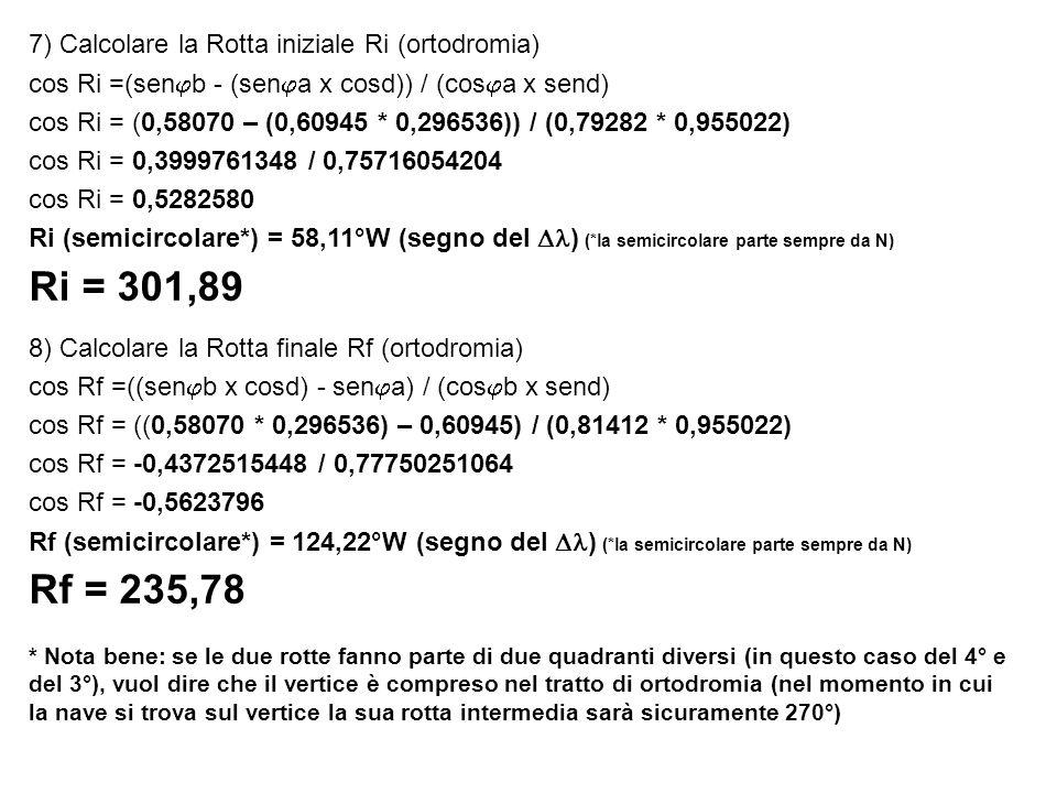 7) Calcolare la Rotta iniziale Ri (ortodromia) cos Ri =(sen b - (sen a x cosd)) / (cos a x send) cos Ri = (0,58070 – (0,60945 * 0,296536)) / (0,79282