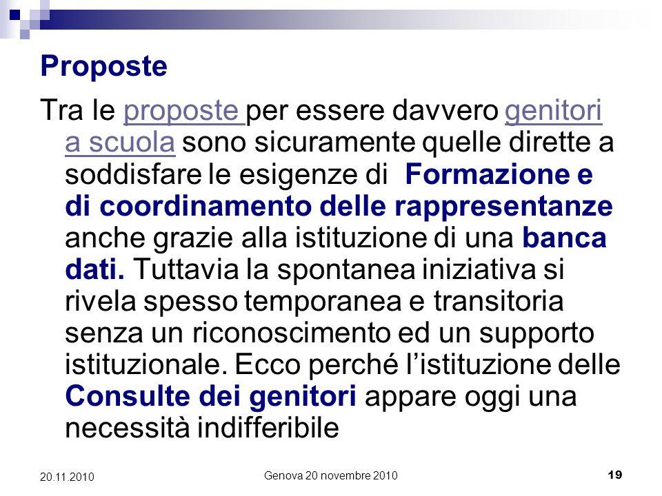 Genova 20 novembre 201019 20.11.2010 Proposte Tra le proposte per essere davvero genitori a scuola sono sicuramente quelle dirette a soddisfare le esigenze di Formazione e di coordinamento delle rappresentanze anche grazie alla istituzione di una banca dati.