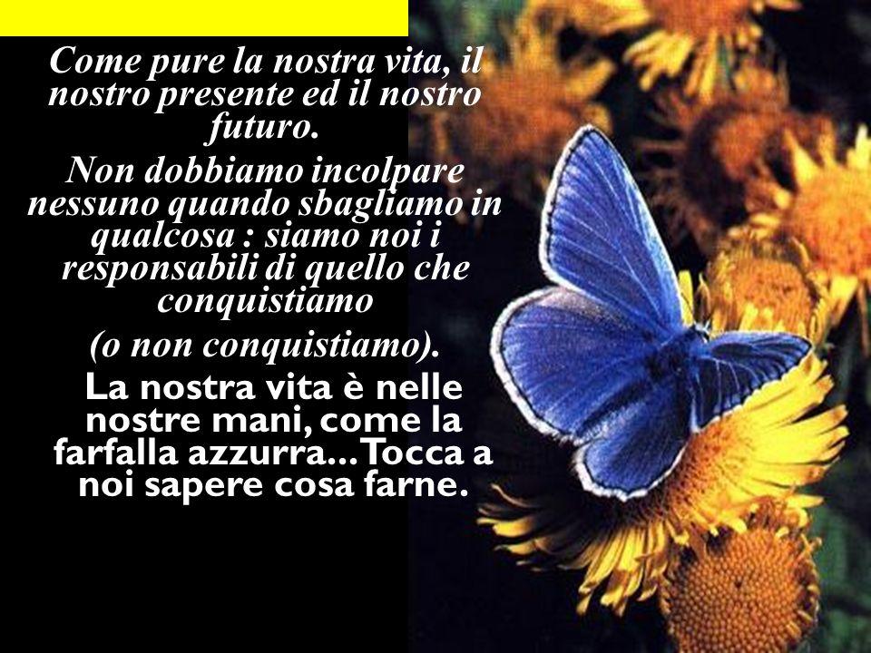 Come pure la nostra vita, il nostro presente ed il nostro futuro.