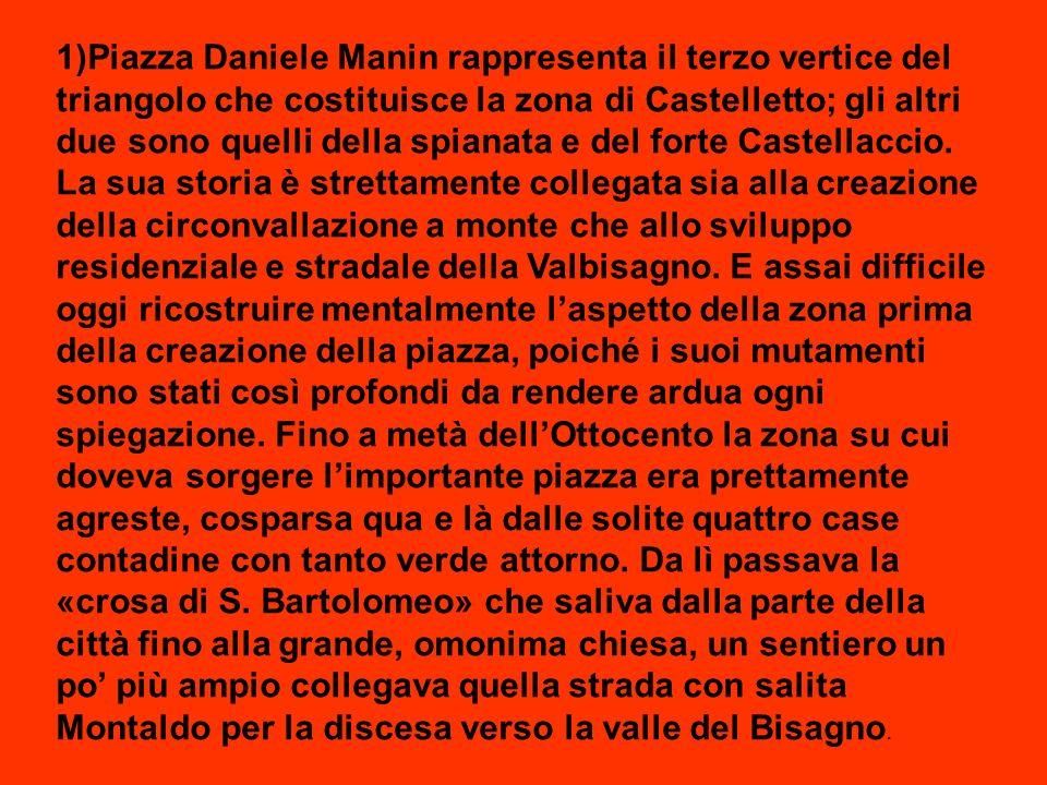 1)Piazza Daniele Manin rappresenta il terzo vertice del triangolo che costituisce la zona di Castelletto; gli altri due sono quelli della spianata e del forte Castellaccio.