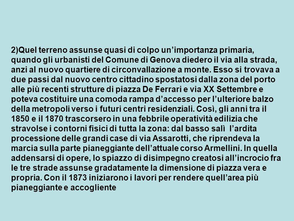 2)Quel terreno assunse quasi di colpo unimportanza primaria, quando gli urbanisti del Comune di Genova diedero il via alla strada, anzi al nuovo quartiere di circonvallazione a monte.