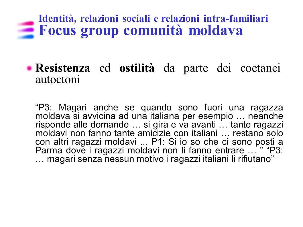 Identità, relazioni sociali e relazioni intra-familiari Focus group comunità moldava Resistenza ed ostilità da parte dei coetanei autoctoni P3: Magari